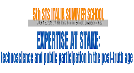 5th STS Italia Summer School | Expertise at stake: technoscience and public participation in the post-truth age | 1st– 5th July, 2019 Pisa, Italy